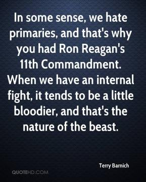 In some sense, we hate primaries, and that's why you had Ron Reagan's 11th Commandment. When we have an internal fight, it tends to be a little bloodier, and that's the nature of the beast.