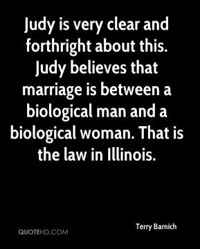 Judy is very clear and forthright about this. Judy believes that marriage is between a biological man and a biological woman. That is the law in Illinois.