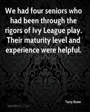 Terry Dunn  - We had four seniors who had been through the rigors of Ivy League play. Their maturity level and experience were helpful.