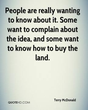 Terry McDonald  - People are really wanting to know about it. Some want to complain about the idea, and some want to know how to buy the land.