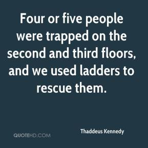 Thaddeus Kennedy  - Four or five people were trapped on the second and third floors, and we used ladders to rescue them.