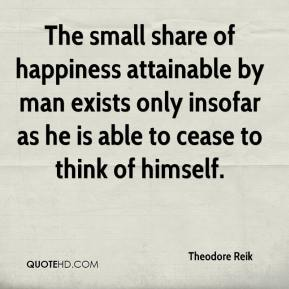 Theodore Reik  - The small share of happiness attainable by man exists only insofar as he is able to cease to think of himself.