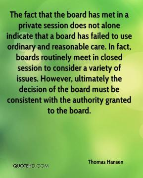 Thomas Hansen  - The fact that the board has met in a private session does not alone indicate that a board has failed to use ordinary and reasonable care. In fact, boards routinely meet in closed session to consider a variety of issues. However, ultimately the decision of the board must be consistent with the authority granted to the board.