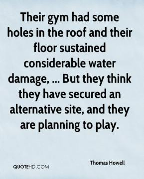 Thomas Howell  - Their gym had some holes in the roof and their floor sustained considerable water damage, ... But they think they have secured an alternative site, and they are planning to play.