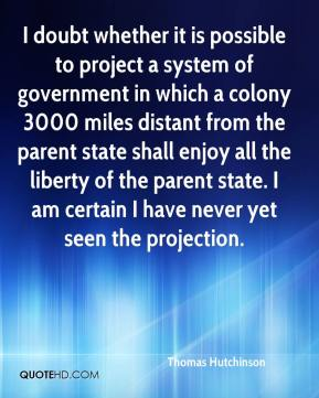 Thomas Hutchinson  - I doubt whether it is possible to project a system of government in which a colony 3000 miles distant from the parent state shall enjoy all the liberty of the parent state. I am certain I have never yet seen the projection.