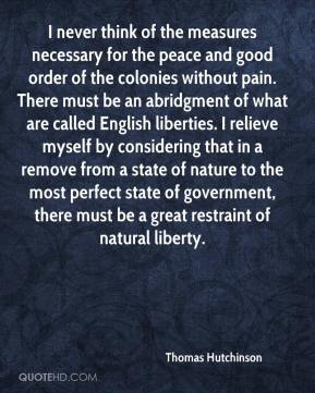 Thomas Hutchinson  - I never think of the measures necessary for the peace and good order of the colonies without pain. There must be an abridgment of what are called English liberties. I relieve myself by considering that in a remove from a state of nature to the most perfect state of government, there must be a great restraint of natural liberty.