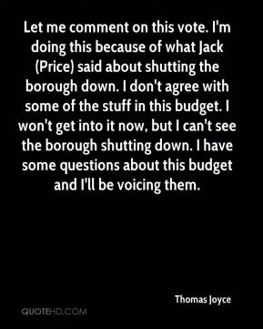 Thomas Joyce  - Let me comment on this vote. I'm doing this because of what Jack (Price) said about shutting the borough down. I don't agree with some of the stuff in this budget. I won't get into it now, but I can't see the borough shutting down. I have some questions about this budget and I'll be voicing them.