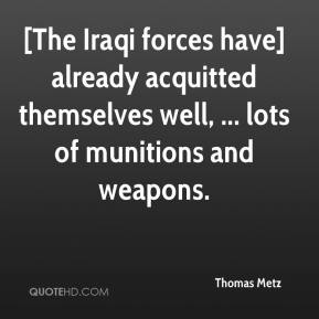 Thomas Metz  - [The Iraqi forces have] already acquitted themselves well, ... lots of munitions and weapons.
