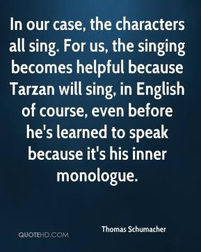 Thomas Schumacher  - In our case, the characters all sing. For us, the singing becomes helpful because Tarzan will sing, in English of course, even before he's learned to speak because it's his inner monologue.