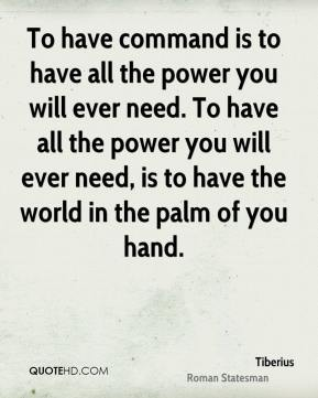 To have command is to have all the power you will ever need. To have all the power you will ever need, is to have the world in the palm of you hand.