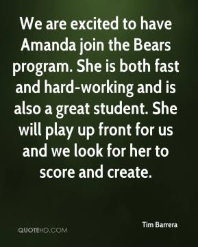 Tim Barrera  - We are excited to have Amanda join the Bears program. She is both fast and hard-working and is also a great student. She will play up front for us and we look for her to score and create.