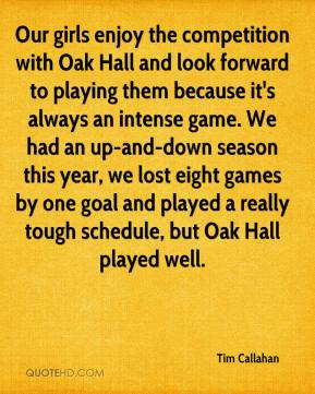 Tim Callahan  - Our girls enjoy the competition with Oak Hall and look forward to playing them because it's always an intense game. We had an up-and-down season this year, we lost eight games by one goal and played a really tough schedule, but Oak Hall played well.