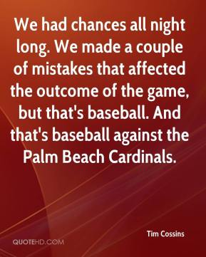 Tim Cossins  - We had chances all night long. We made a couple of mistakes that affected the outcome of the game, but that's baseball. And that's baseball against the Palm Beach Cardinals.
