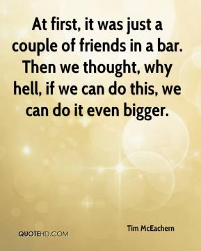 Tim McEachern  - At first, it was just a couple of friends in a bar. Then we thought, why hell, if we can do this, we can do it even bigger.
