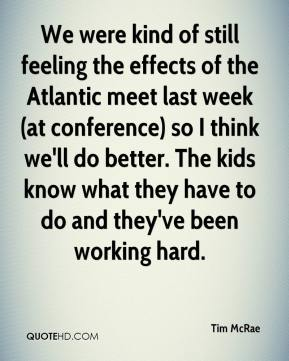 Tim McRae  - We were kind of still feeling the effects of the Atlantic meet last week (at conference) so I think we'll do better. The kids know what they have to do and they've been working hard.