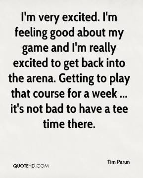 Tim Parun  - I'm very excited. I'm feeling good about my game and I'm really excited to get back into the arena. Getting to play that course for a week ... it's not bad to have a tee time there.
