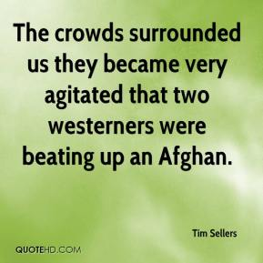 Tim Sellers  - The crowds surrounded us they became very agitated that two westerners were beating up an Afghan.
