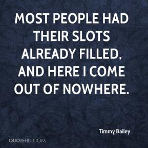 Timmy Bailey  - Most people had their slots already filled, and here I come out of nowhere.
