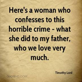Timothy Lord  - Here's a woman who confesses to this horrible crime - what she did to my father, who we love very much.