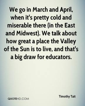 Timothy Tait  - We go in March and April, when it's pretty cold and miserable there (in the East and Midwest). We talk about how great a place the Valley of the Sun is to live, and that's a big draw for educators.