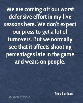 Todd Borrison  - We are coming off our worst defensive effort in my five seasons here. We don't expect our press to get a lot of turnovers. But we normally see that it affects shooting percentages late in the game and wears on people.