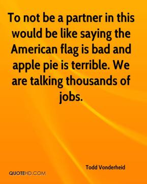 To not be a partner in this would be like saying the American flag is bad and apple pie is terrible. We are talking thousands of jobs.