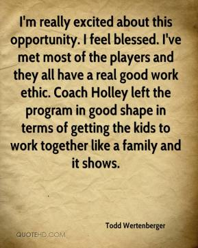 Todd Wertenberger  - I'm really excited about this opportunity. I feel blessed. I've met most of the players and they all have a real good work ethic. Coach Holley left the program in good shape in terms of getting the kids to work together like a family and it shows.