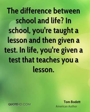 Tom Bodett - The difference between school and life? In school, you're taught a lesson and then given a test. In life, you're given a test that teaches you a lesson.