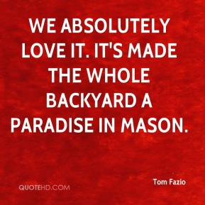 Tom Fazio  - We absolutely love it. It's made the whole backyard a paradise in Mason.
