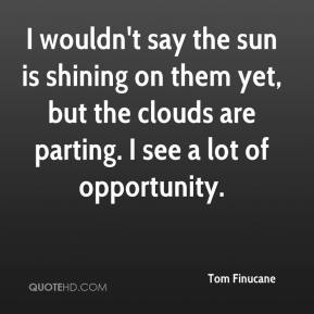 I wouldn't say the sun is shining on them yet, but the clouds are parting. I see a lot of opportunity.