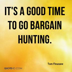 Tom Finucane  - It's a good time to go bargain hunting.
