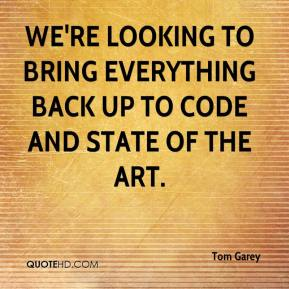 Tom Garey  - We're looking to bring everything back up to code and state of the art.