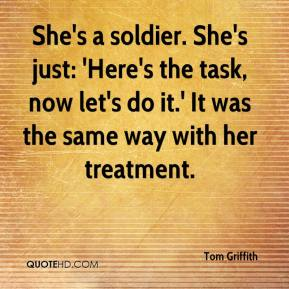 Tom Griffith  - She's a soldier. She's just: 'Here's the task, now let's do it.' It was the same way with her treatment.