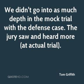 Tom Griffith  - We didn't go into as much depth in the mock trial with the defense case. The jury saw and heard more (at actual trial).