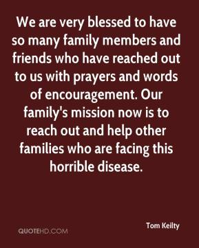 Tom Keilty  - We are very blessed to have so many family members and friends who have reached out to us with prayers and words of encouragement. Our family's mission now is to reach out and help other families who are facing this horrible disease.