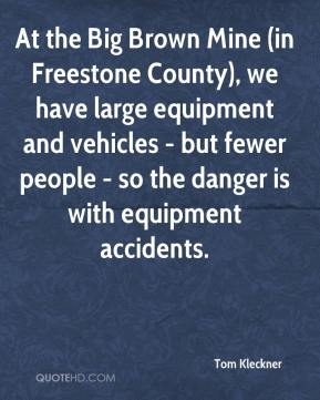 Tom Kleckner  - At the Big Brown Mine (in Freestone County), we have large equipment and vehicles - but fewer people - so the danger is with equipment accidents.