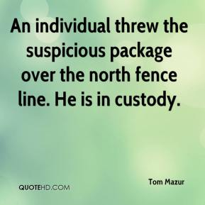 Tom Mazur  - An individual threw the suspicious package over the north fence line. He is in custody.