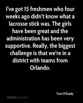 Tom O'Grady  - I've got 15 freshmen who four weeks ago didn't know what a lacrosse stick was. The girls have been great and the administration has been very supportive. Really, the biggest challenge is that we're in a district with teams from Orlando.