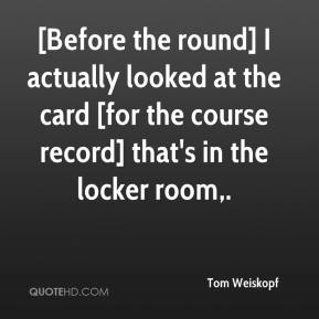 Tom Weiskopf  - [Before the round] I actually looked at the card [for the course record] that's in the locker room.