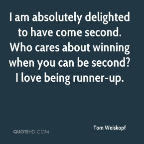 Tom Weiskopf  - I am absolutely delighted to have come second. Who cares about winning when you can be second? I love being runner-up.