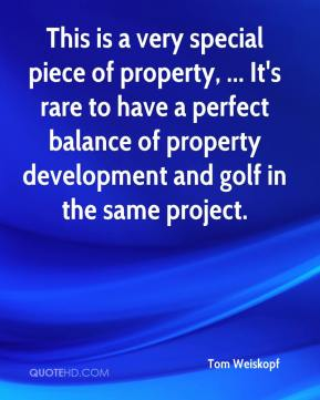 Tom Weiskopf  - This is a very special piece of property, ... It's rare to have a perfect balance of property development and golf in the same project.