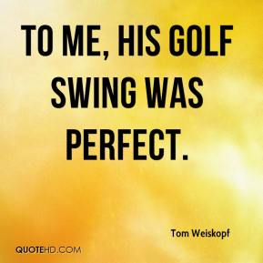 Tom Weiskopf  - To me, his golf swing was perfect.