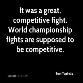 Tom Yankello  - It was a great, competitive fight. World championship fights are supposed to be competitive.