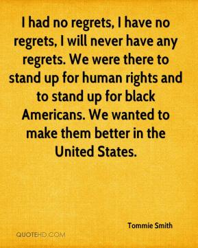 Tommie Smith  - I had no regrets, I have no regrets, I will never have any regrets. We were there to stand up for human rights and to stand up for black Americans. We wanted to make them better in the United States.