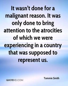 It wasn't done for a malignant reason. It was only done to bring attention to the atrocities of which we were experiencing in a country that was supposed to represent us.