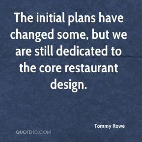 Tommy Rowe  - The initial plans have changed some, but we are still dedicated to the core restaurant design.