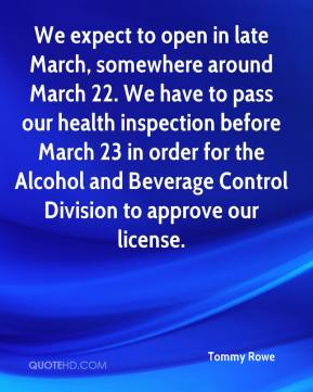 Tommy Rowe  - We expect to open in late March, somewhere around March 22. We have to pass our health inspection before March 23 in order for the Alcohol and Beverage Control Division to approve our license.
