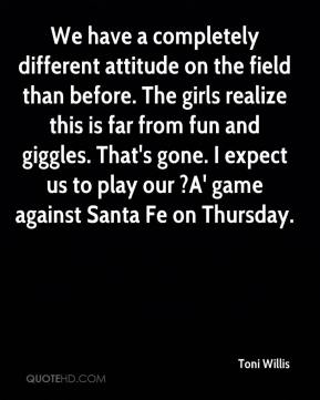 Toni Willis  - We have a completely different attitude on the field than before. The girls realize this is far from fun and giggles. That's gone. I expect us to play our ?A' game against Santa Fe on Thursday.