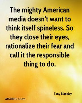 Tony Blankley  - The mighty American media doesn't want to think itself spineless. So they close their eyes, rationalize their fear and call it the responsible thing to do.