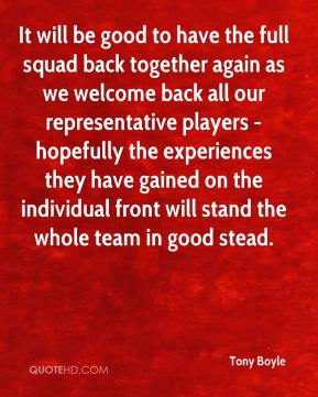 Tony Boyle  - It will be good to have the full squad back together again as we welcome back all our representative players - hopefully the experiences they have gained on the individual front will stand the whole team in good stead.